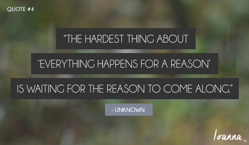 "Quoting #4: ""The hardest thing about 'everything happens for a reason' is waiting for the reason to come along."""