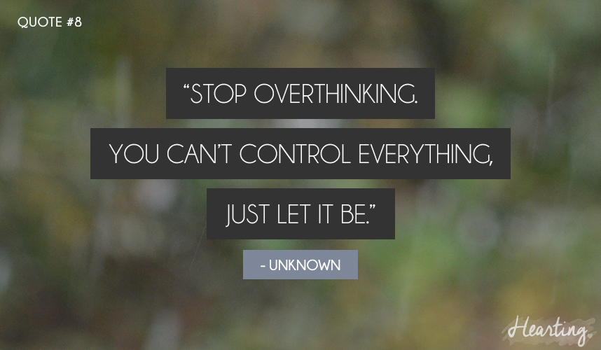 "Quoting #8 | ""Stop overthinking. You can't control everything, just let it be."""