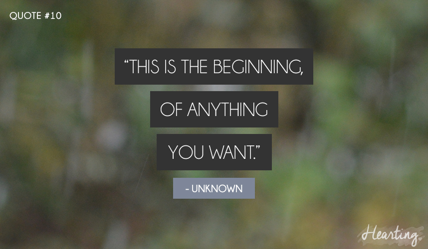 """The is the beginning, of anything you want"""